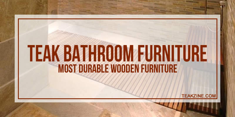 Teak bathroom furniture – Most durable wooden furniture