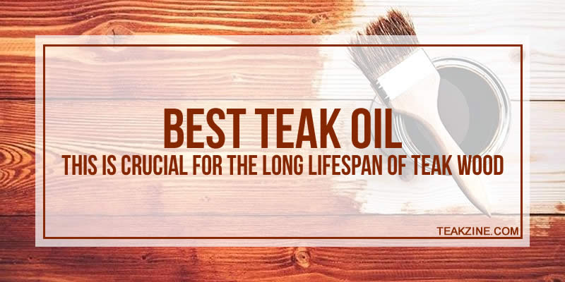 Best teak oil for 2018 – This is crucial for the long lifespan of teak wood