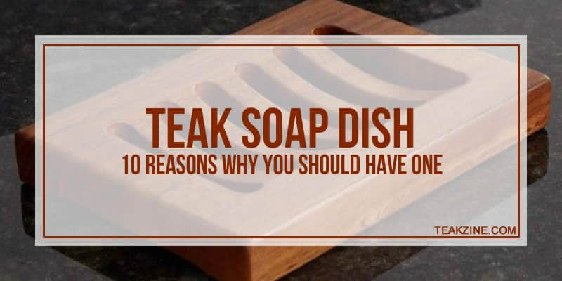 Teak soap dish – 10 reasons why you should have one